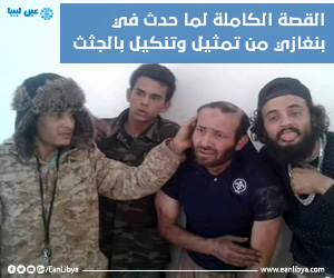 القصة الكاملة لما حدث في بنغازي من تمثيل وتنكيل بالجثث