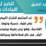 لتخرج ليبيا من ازمتها نحتاج لقيادات بمواصفات